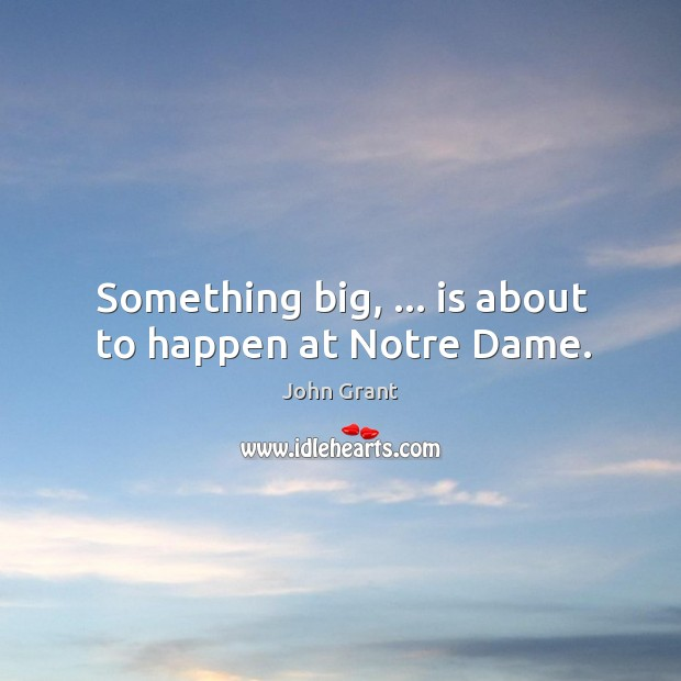 Something big, … is about to happen at Notre Dame. Image