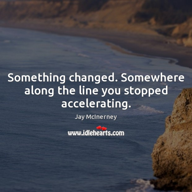 Something changed. Somewhere along the line you stopped accelerating. Jay McInerney Picture Quote