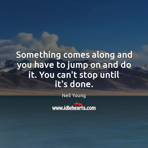 Something comes along and you have to jump on and do it. You can't stop until it's done. Image