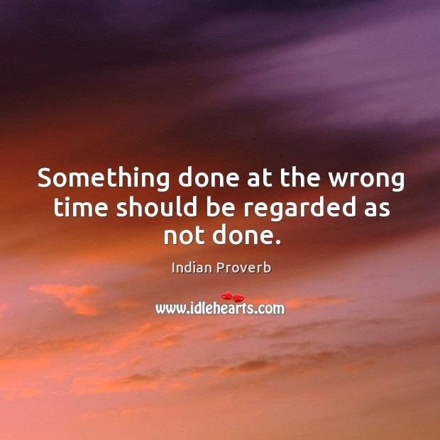 Something done at the wrong time should be regarded as not done. Image
