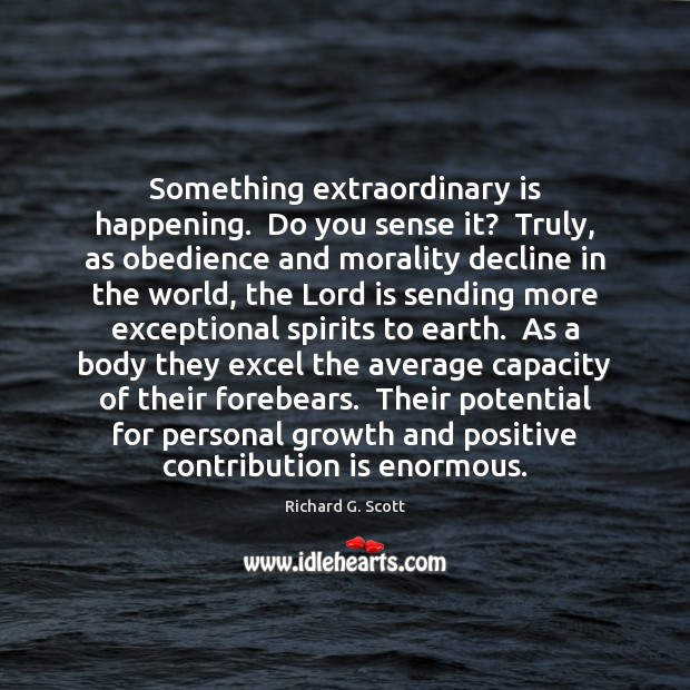 Something extraordinary is happening.  Do you sense it?  Truly, as obedience and Richard G. Scott Picture Quote