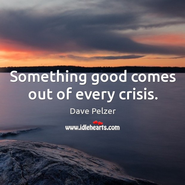 Something good comes out of every crisis. Image