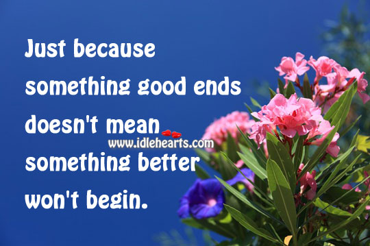Something Good Ends Doesn't Mean Something Better Won't Begin.