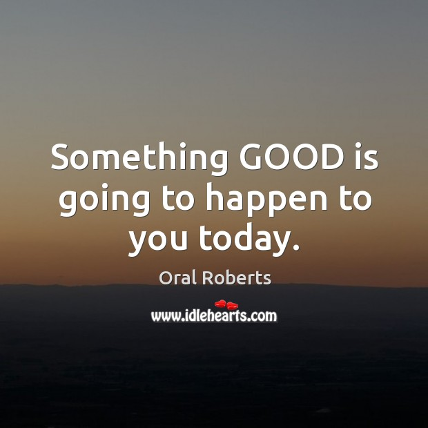 Something GOOD is going to happen to you today. Oral Roberts Picture Quote