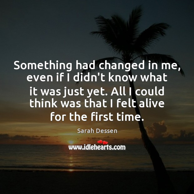 Something had changed in me, even if I didn't know what it Sarah Dessen Picture Quote