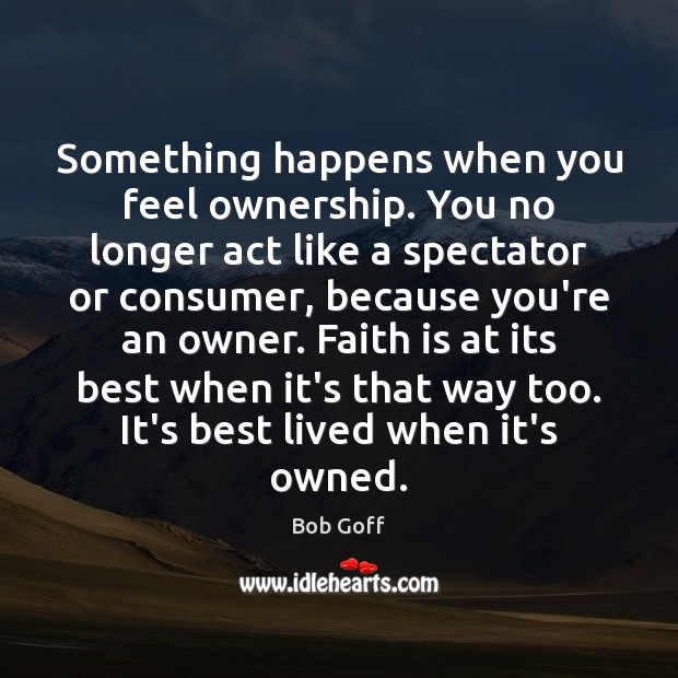 Something happens when you feel ownership. You no longer act like a Bob Goff Picture Quote
