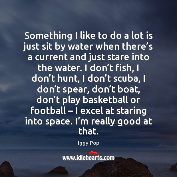 Something I like to do a lot is just sit by water Iggy Pop Picture Quote