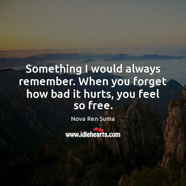 Something I would always remember. When you forget how bad it hurts, you feel so free. Image