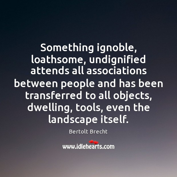 Something ignoble, loathsome, undignified attends all associations between people and has been Bertolt Brecht Picture Quote