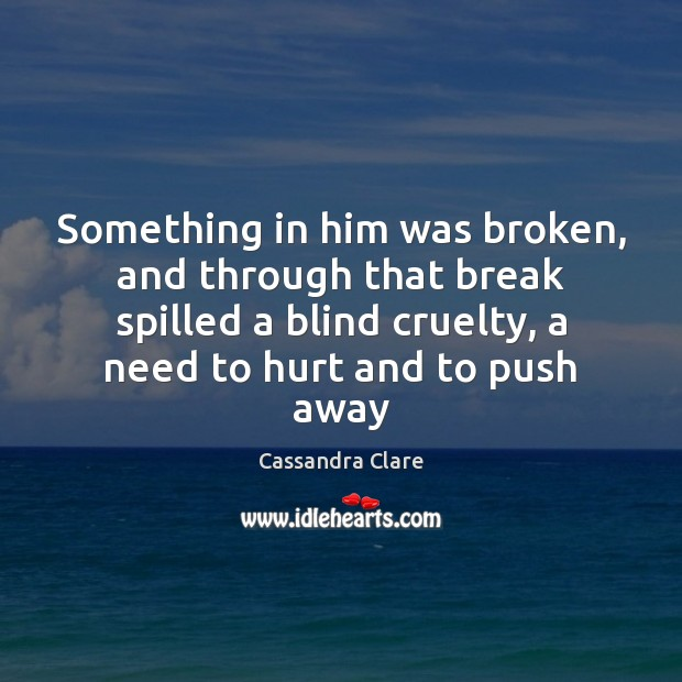 Something in him was broken, and through that break spilled a blind Cassandra Clare Picture Quote
