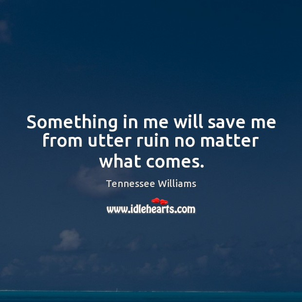 Something in me will save me from utter ruin no matter what comes. Tennessee Williams Picture Quote