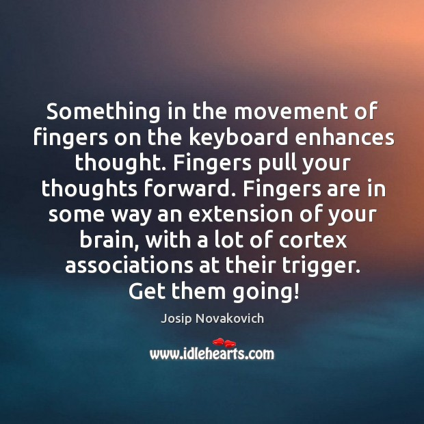 Something in the movement of fingers on the keyboard enhances thought. Fingers Image