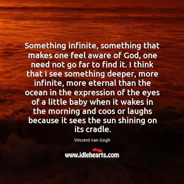 Something infinite, something that makes one feel aware of God, one need not go far to find it. Happiness Quotes Image