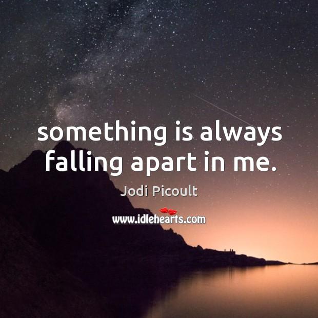 Image, Something is always falling apart in me.