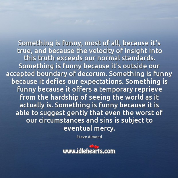 Something is funny, most of all, because it's true, and because the Steve Almond Picture Quote