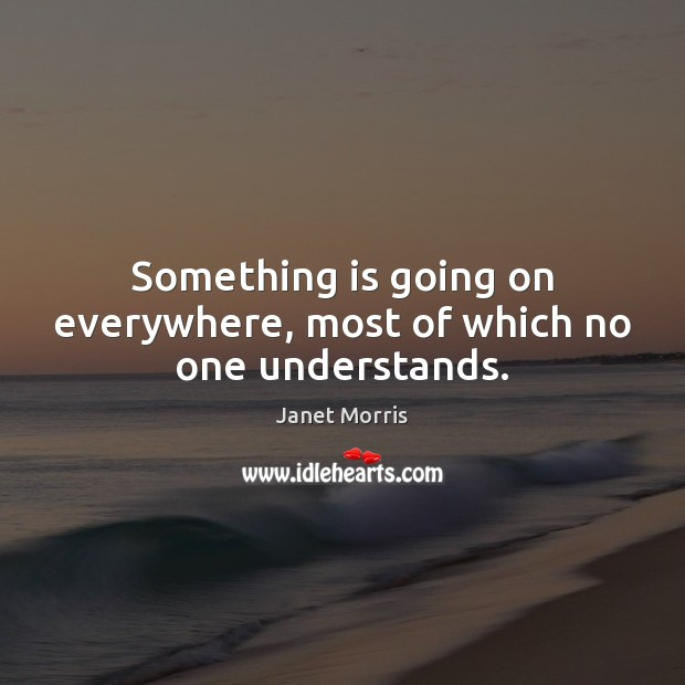 Something is going on everywhere, most of which no one understands. Janet Morris Picture Quote