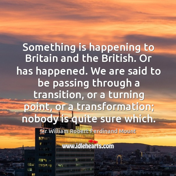 Something is happening to britain and the british. Or has happened. We are said to be passing through a transition Image