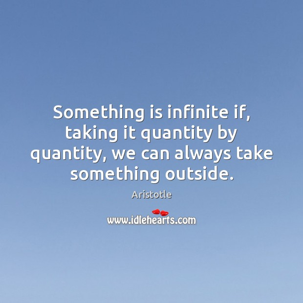 Image, Something is infinite if, taking it quantity by quantity, we can always