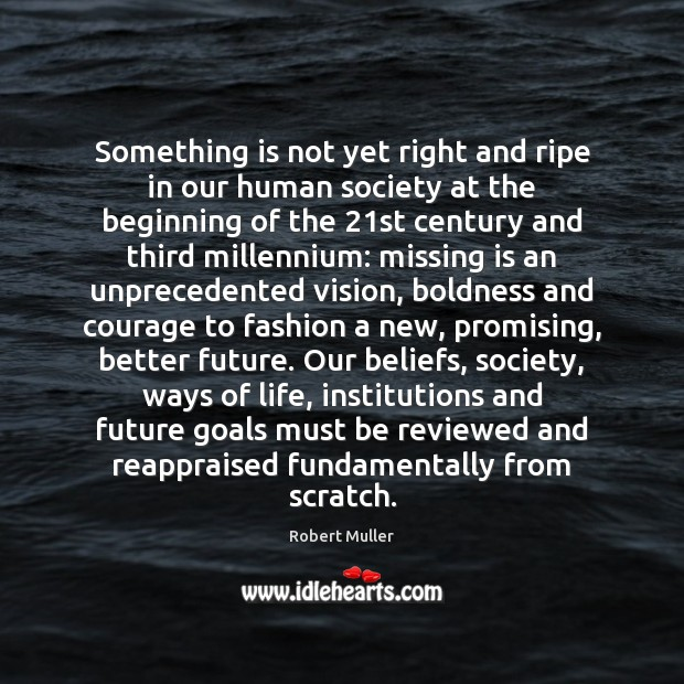 Something is not yet right and ripe in our human society at Boldness Quotes Image