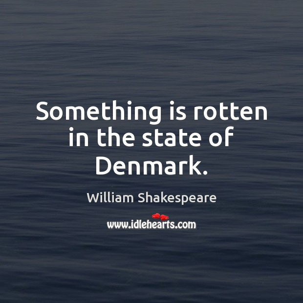 something is rotten in the state The quote something is rotten in the state of denmark is from shakespeare's hamlet learn who said it and what it means at enotescom.