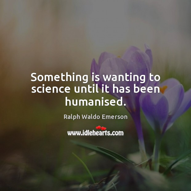 Something is wanting to science until it has been humanised. Image