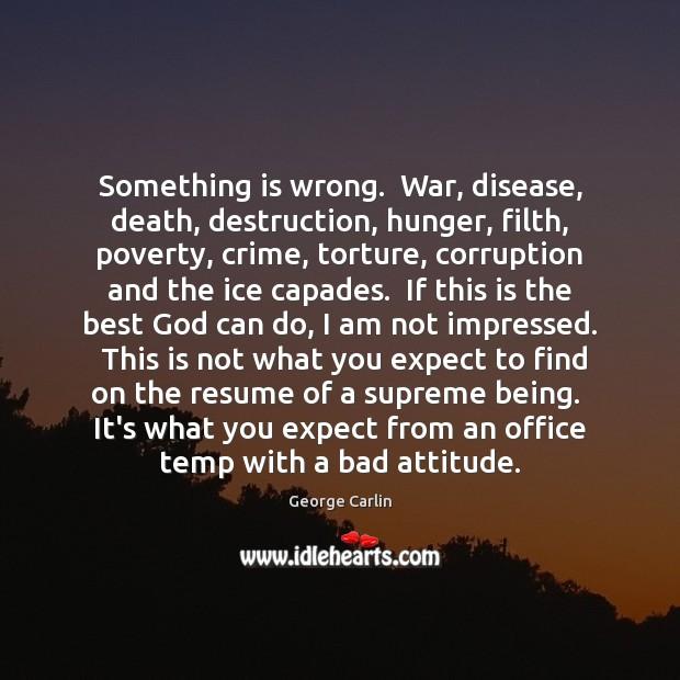 Something is wrong.  War, disease, death, destruction, hunger, filth, poverty, crime, torture, Image