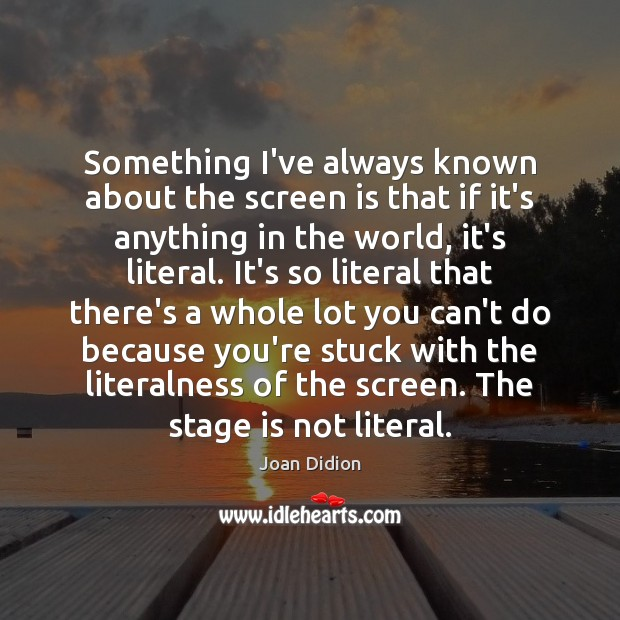 Something I've always known about the screen is that if it's anything Joan Didion Picture Quote