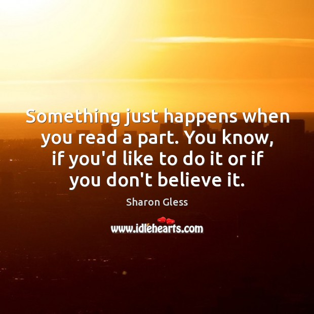Sharon Gless Picture Quote image saying: Something just happens when you read a part. You know, if you'd