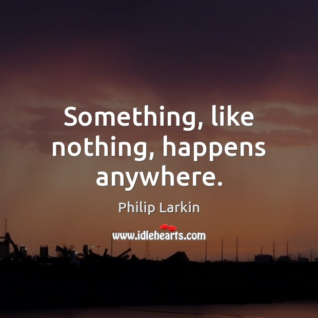 Something, like nothing, happens anywhere. Philip Larkin Picture Quote