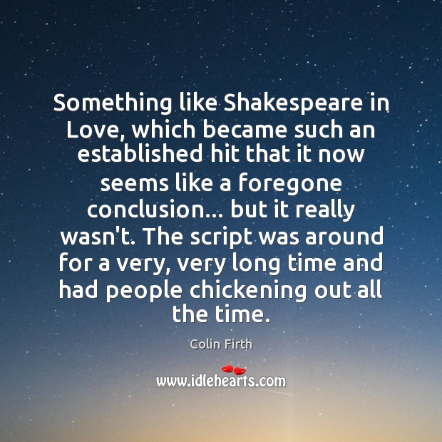 Something like Shakespeare in Love, which became such an established hit that Colin Firth Picture Quote