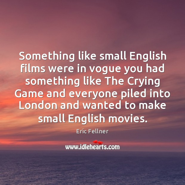 Something like small English films were in vogue you had something like Eric Fellner Picture Quote