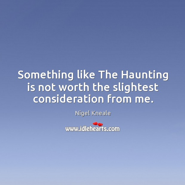 Something like the haunting is not worth the slightest consideration from me. Image