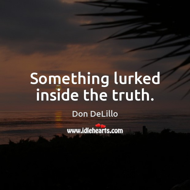 Something lurked inside the truth. Don DeLillo Picture Quote
