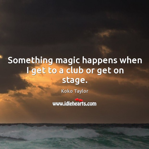 Something magic happens when I get to a club or get on stage. Image