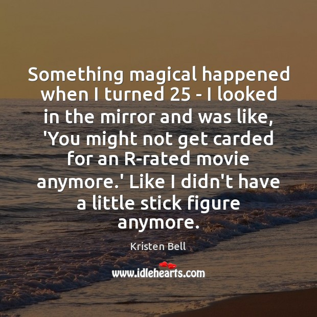 Something magical happened when I turned 25 – I looked in the mirror Kristen Bell Picture Quote