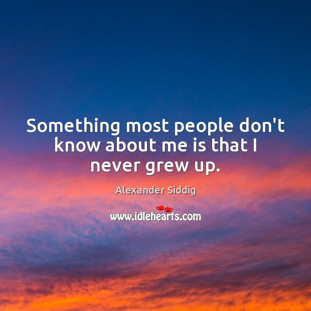 Something most people don't know about me is that I never grew up. Image