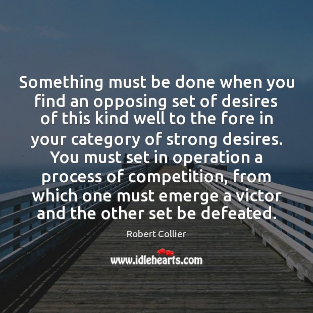 Something must be done when you find an opposing set of desires Robert Collier Picture Quote