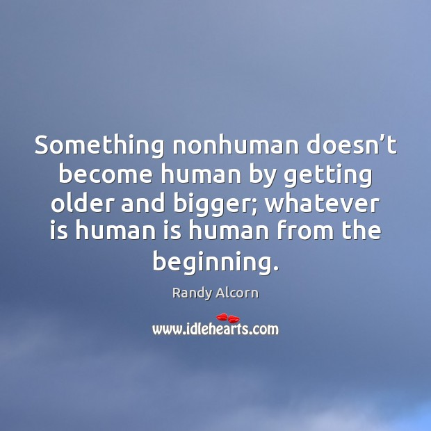 Something nonhuman doesn't become human by getting older and bigger; whatever Image