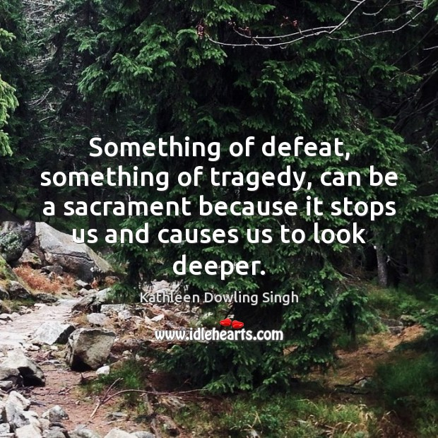 Something of defeat, something of tragedy, can be a sacrament because it Image