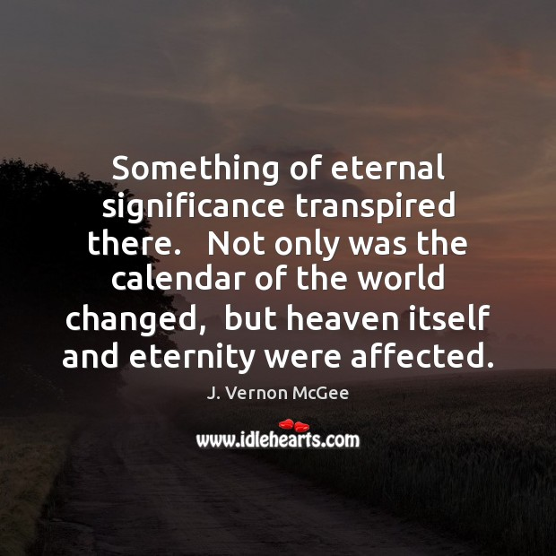 Something of eternal significance transpired there.   Not only was the calendar of Image
