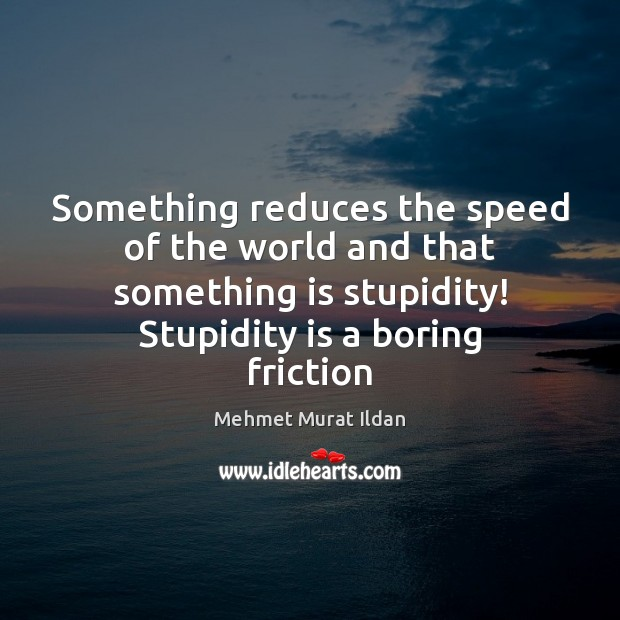 Image, Something reduces the speed of the world and that something is stupidity!