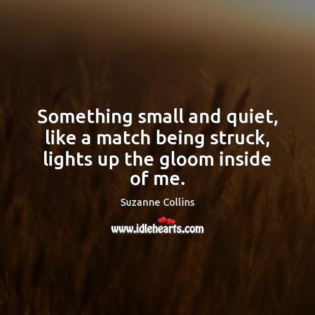Image, Something small and quiet, like a match being struck, lights up the gloom inside of me.
