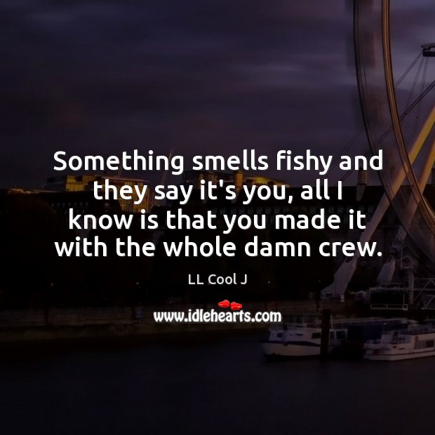 Something smells fishy and they say it's you, all I know is LL Cool J Picture Quote