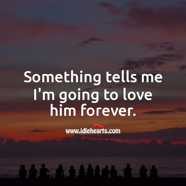 Something tells me I'm going to love him forever. Love Forever Quotes Image