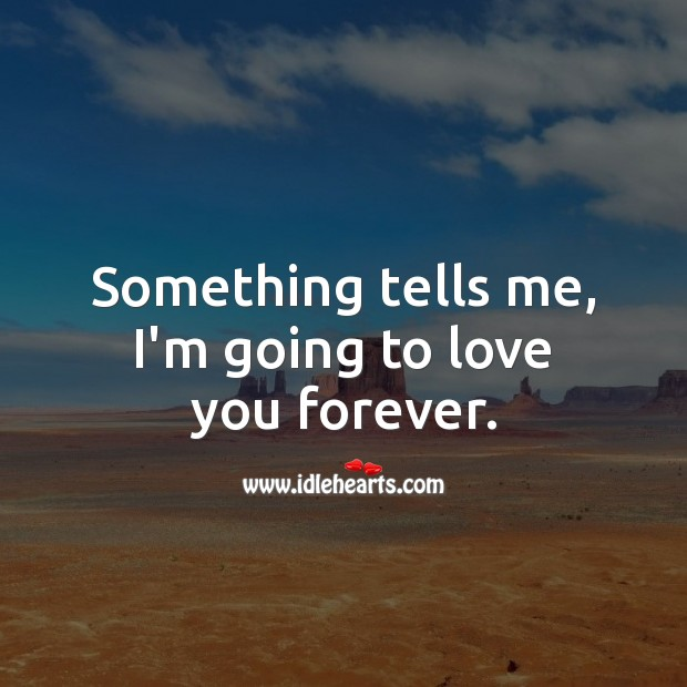 Something tells me, I'm going to love you forever. Love Forever Quotes Image