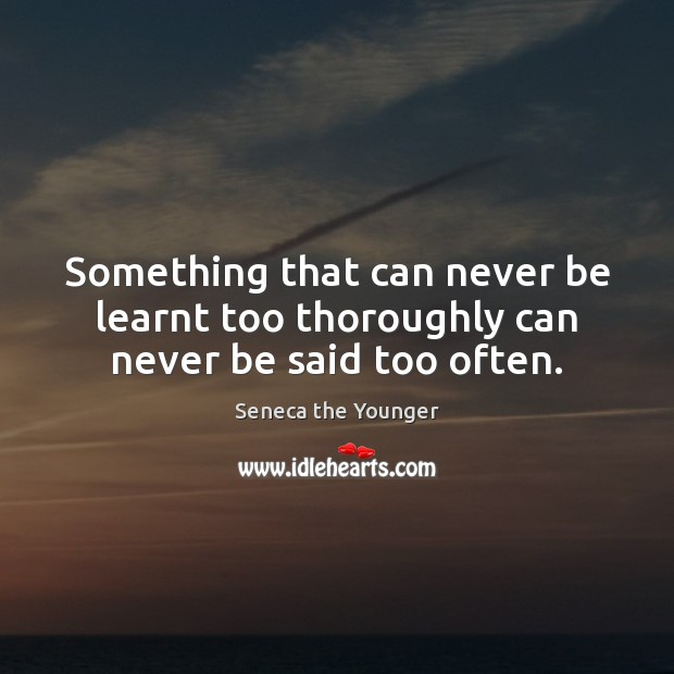 Something that can never be learnt too thoroughly can never be said too often. Seneca the Younger Picture Quote