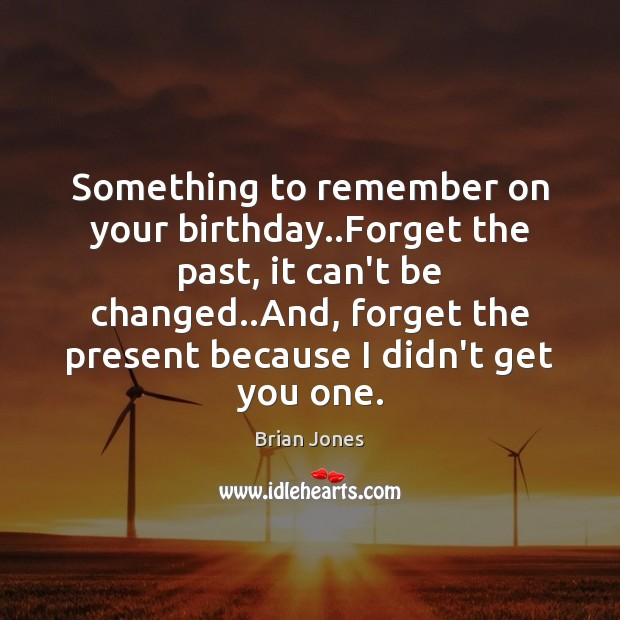 Image, Something to remember on your birthday..Forget the past, it can't be