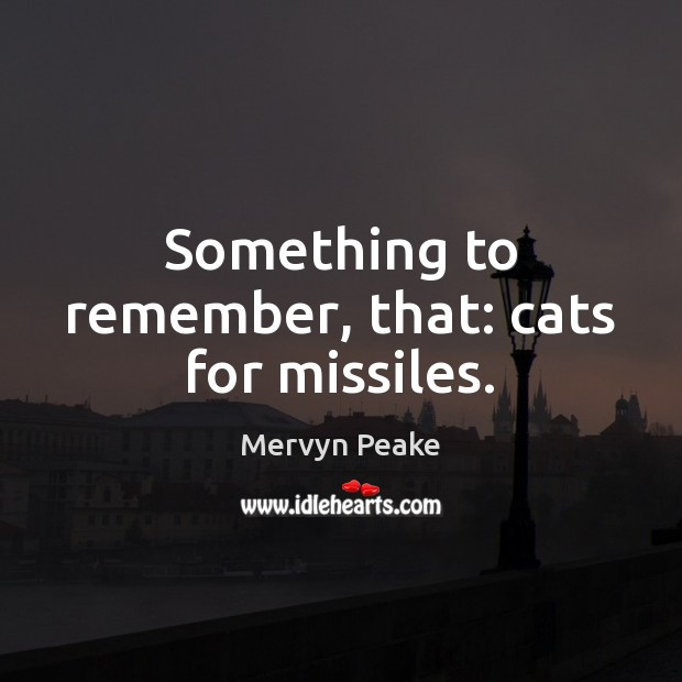 Something to remember, that: cats for missiles. Mervyn Peake Picture Quote