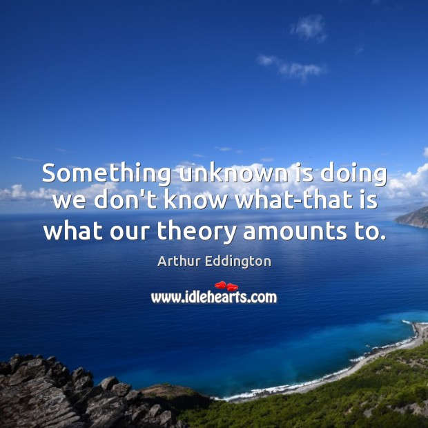 Something unknown is doing we don't know what-that is what our theory amounts to. Arthur Eddington Picture Quote