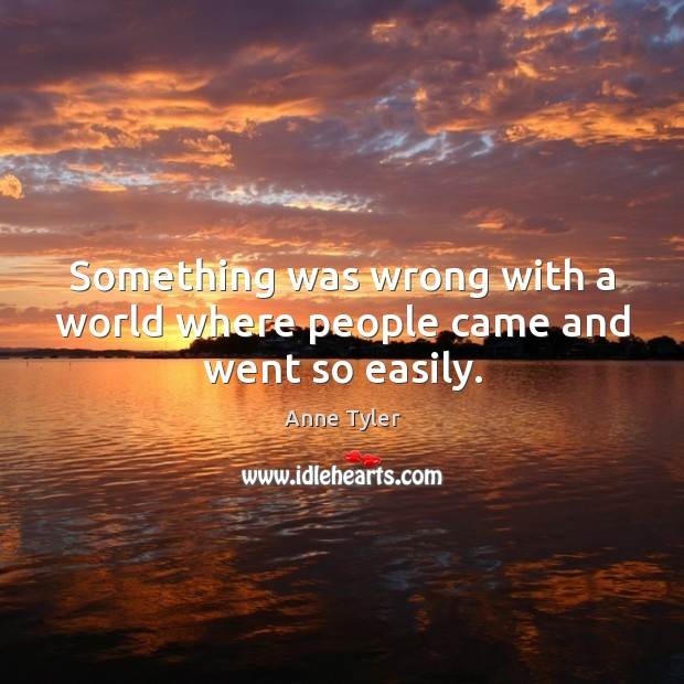 Image, Something was wrong with a world where people came and went so easily.